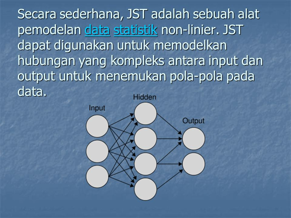 Secara sederhana, JST adalah sebuah alat pemodelan data statistik non-linier. JST dapat digunakan untuk memodelkan hubungan yang kompleks antara input