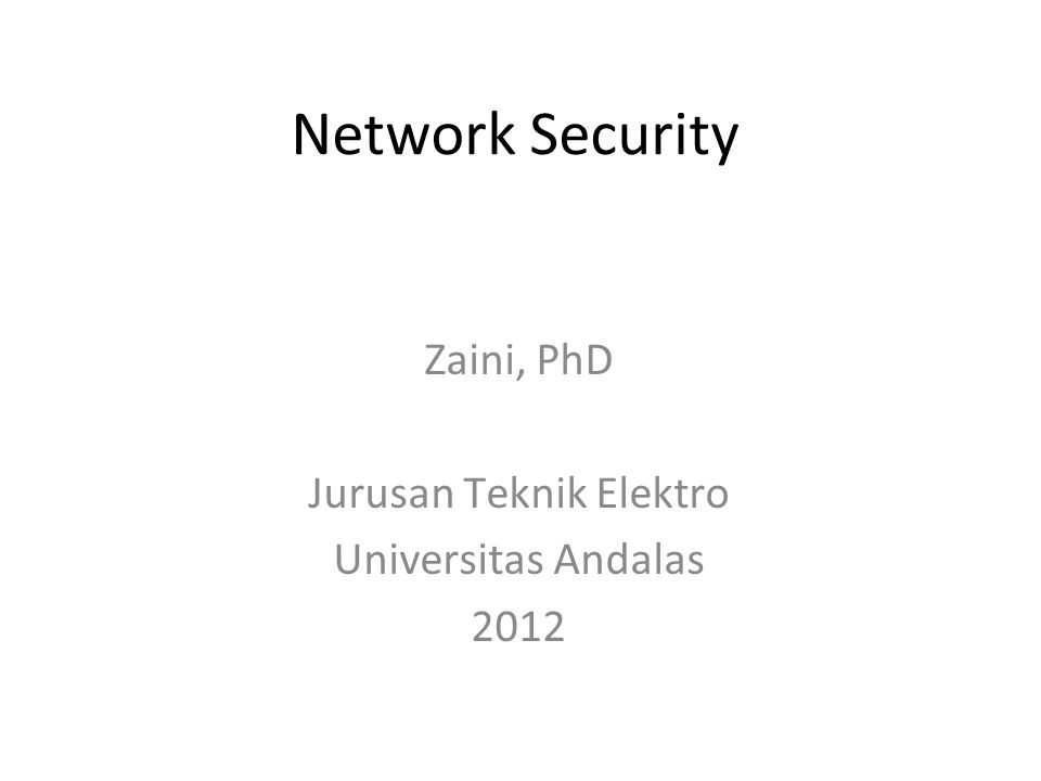 Network Security Zaini, PhD Jurusan Teknik Elektro Universitas Andalas 2012