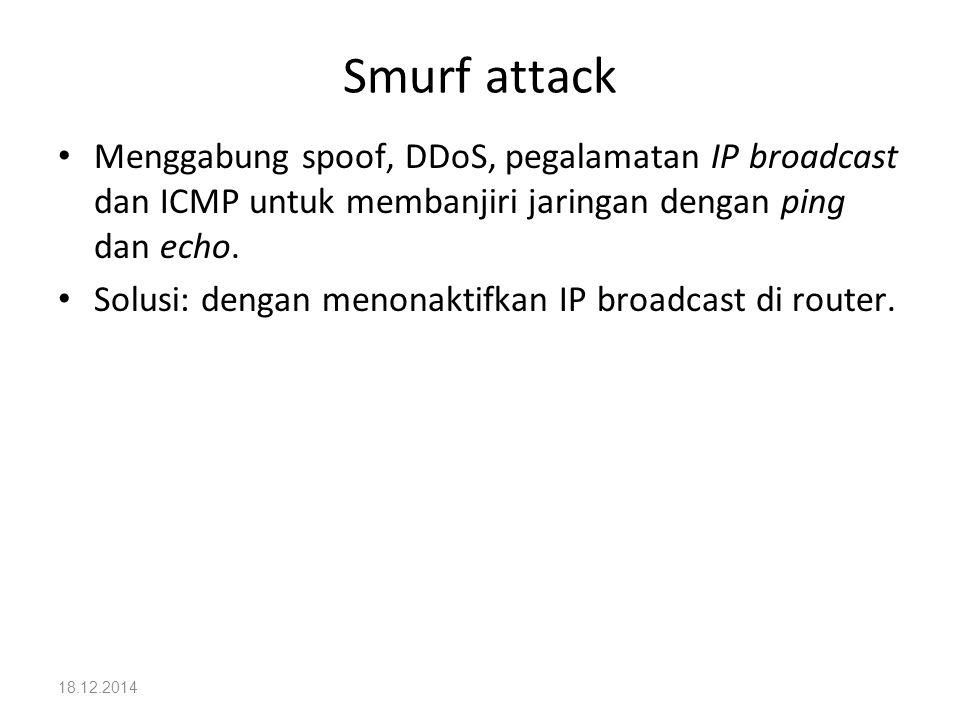 18.12.2014 Smurf attack Menggabung spoof, DDoS, pegalamatan IP broadcast dan ICMP untuk membanjiri jaringan dengan ping dan echo. Solusi: dengan menon