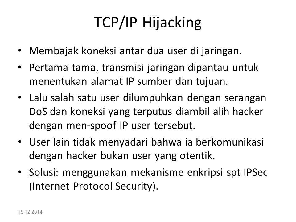 18.12.2014 TCP/IP Hijacking Membajak koneksi antar dua user di jaringan. Pertama-tama, transmisi jaringan dipantau untuk menentukan alamat IP sumber d