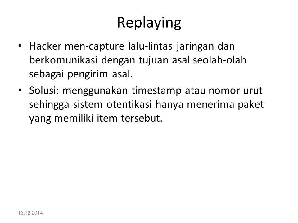 18.12.2014 Replaying Hacker men-capture lalu-lintas jaringan dan berkomunikasi dengan tujuan asal seolah-olah sebagai pengirim asal. Solusi: menggunak
