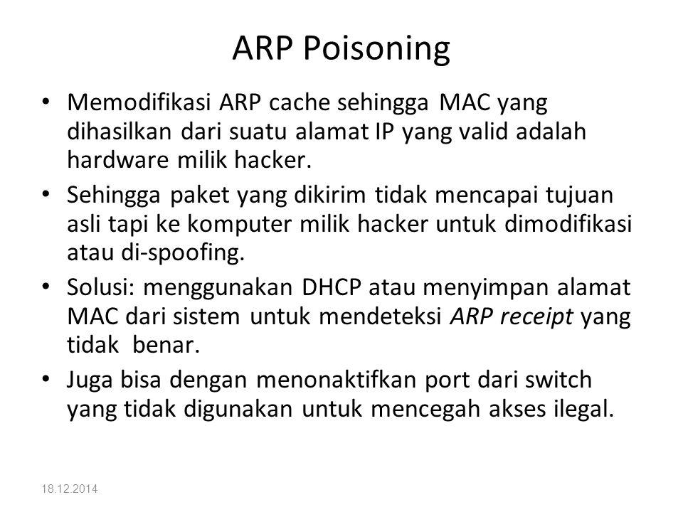 18.12.2014 ARP Poisoning Memodifikasi ARP cache sehingga MAC yang dihasilkan dari suatu alamat IP yang valid adalah hardware milik hacker. Sehingga pa