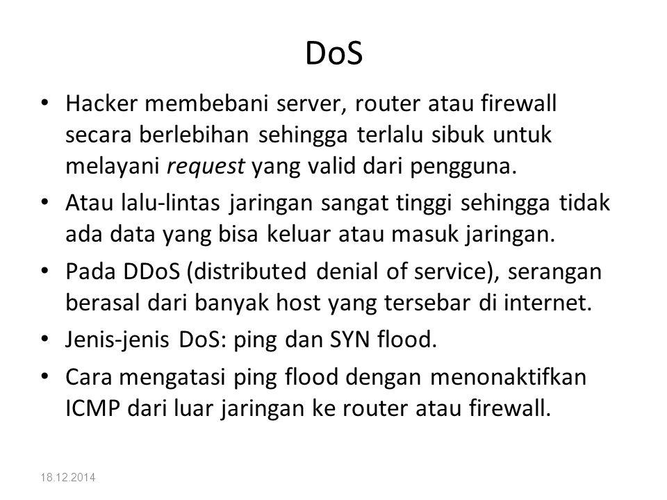 18.12.2014 DoS Hacker membebani server, router atau firewall secara berlebihan sehingga terlalu sibuk untuk melayani request yang valid dari pengguna.