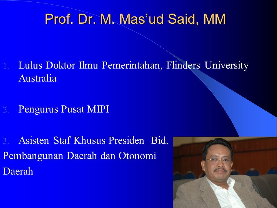Prof. Dr. M. Mas'ud Said, MM Prof. Dr. M. Mas'ud Said, MM 1. Lulus Doktor Ilmu Pemerintahan, Flinders University Australia 2. Pengurus Pusat MIPI 3. A