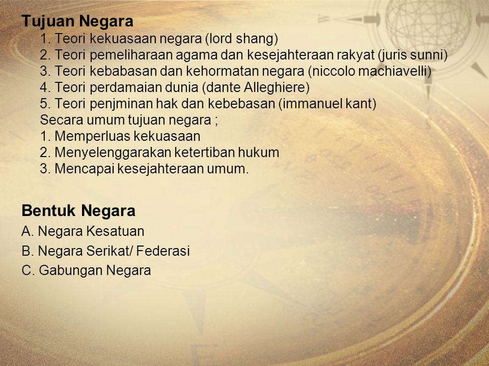 Tujuan Negara 1. Teori kekuasaan negara (lord shang) 2. Teori pemeliharaan agama dan kesejahteraan rakyat (juris sunni) 3. Teori kebabasan dan kehorma
