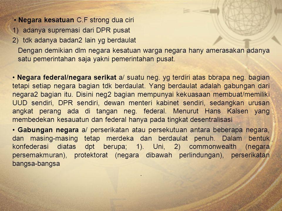 ' Negara kesatuan C.F strong dua ciri 1)adanya supremasi dari DPR pusat 2)tdk adanya badan2 lain yg berdaulat Dengan demikian dlm negara kesatuan warg