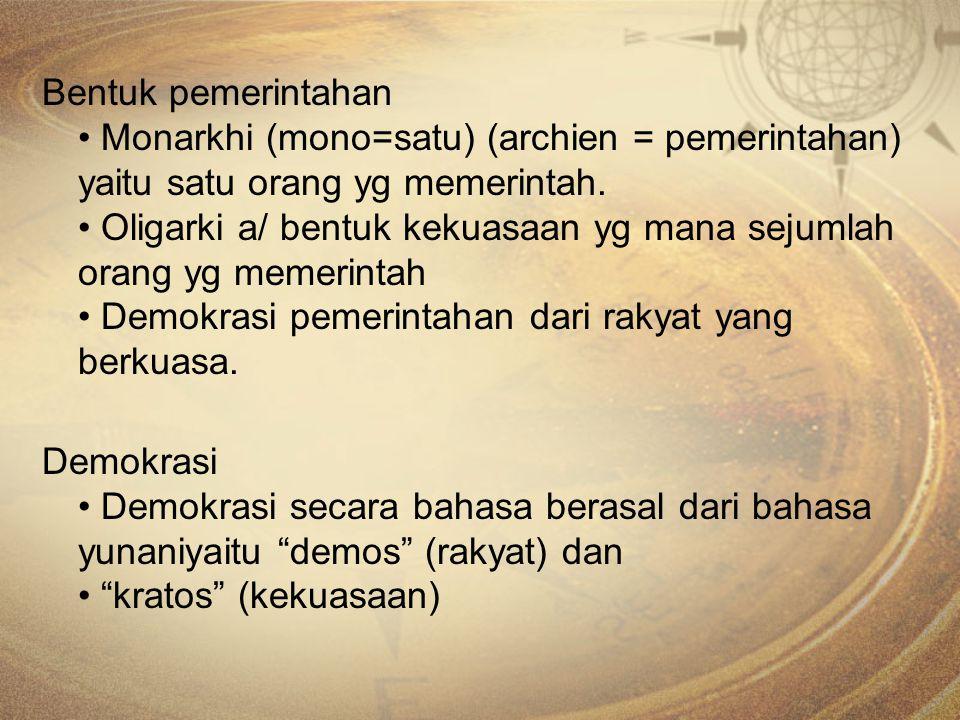 Bentuk pemerintahan Monarkhi (mono=satu) (archien = pemerintahan) yaitu satu orang yg memerintah. Oligarki a/ bentuk kekuasaan yg mana sejumlah orang