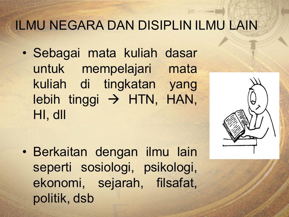 ILMU NEGARA DAN DISIPLIN ILMU LAIN Sebagai mata kuliah dasar untuk mempelajari mata kuliah di tingkatan yang lebih tinggi  HTN, HAN, HI, dll Berkaita