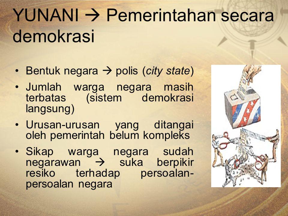 YUNANI  Pemerintahan secara demokrasi Bentuk negara  polis (city state) Jumlah warga negara masih terbatas (sistem demokrasi langsung) Urusan-urusan
