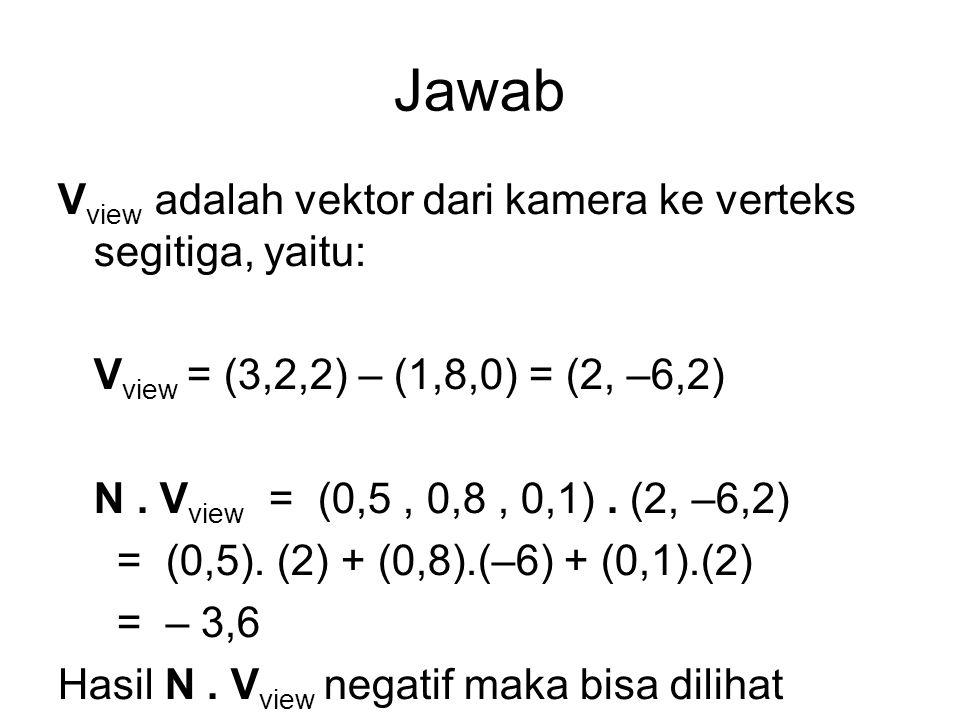 Jawab V view adalah vektor dari kamera ke verteks segitiga, yaitu: V view = (3,2,2) – (1,8,0) = (2, –6,2) N. V view = (0,5, 0,8, 0,1). (2, –6,2) = (0,