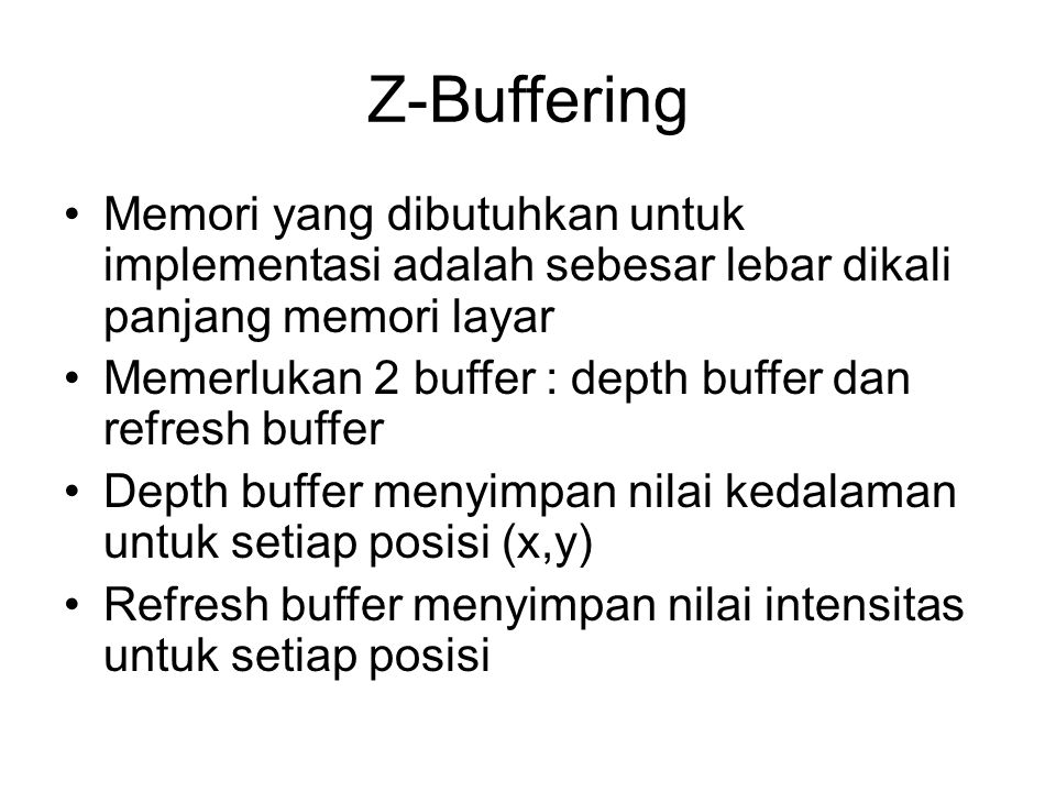 Z-Buffering Memori yang dibutuhkan untuk implementasi adalah sebesar lebar dikali panjang memori layar Memerlukan 2 buffer : depth buffer dan refresh