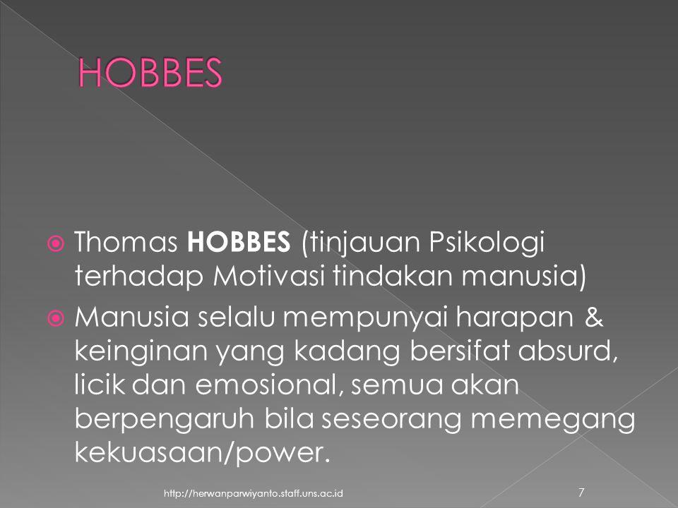  Thomas HOBBES (tinjauan Psikologi terhadap Motivasi tindakan manusia)  Manusia selalu mempunyai harapan & keinginan yang kadang bersifat absurd, licik dan emosional, semua akan berpengaruh bila seseorang memegang kekuasaan/power.