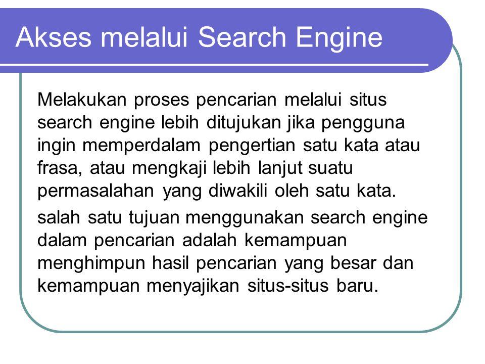 Akses melalui Search Engine Melakukan proses pencarian melalui situs search engine lebih ditujukan jika pengguna ingin memperdalam pengertian satu kata atau frasa, atau mengkaji lebih lanjut suatu permasalahan yang diwakili oleh satu kata.