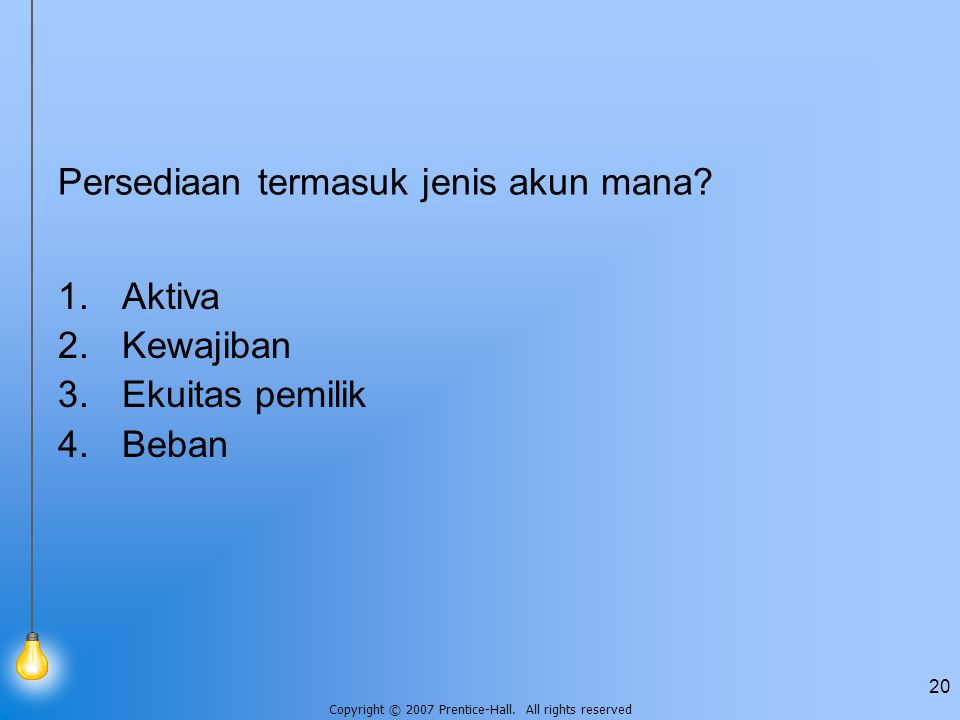 Copyright © 2007 Prentice-Hall. All rights reserved 20 Persediaan termasuk jenis akun mana.