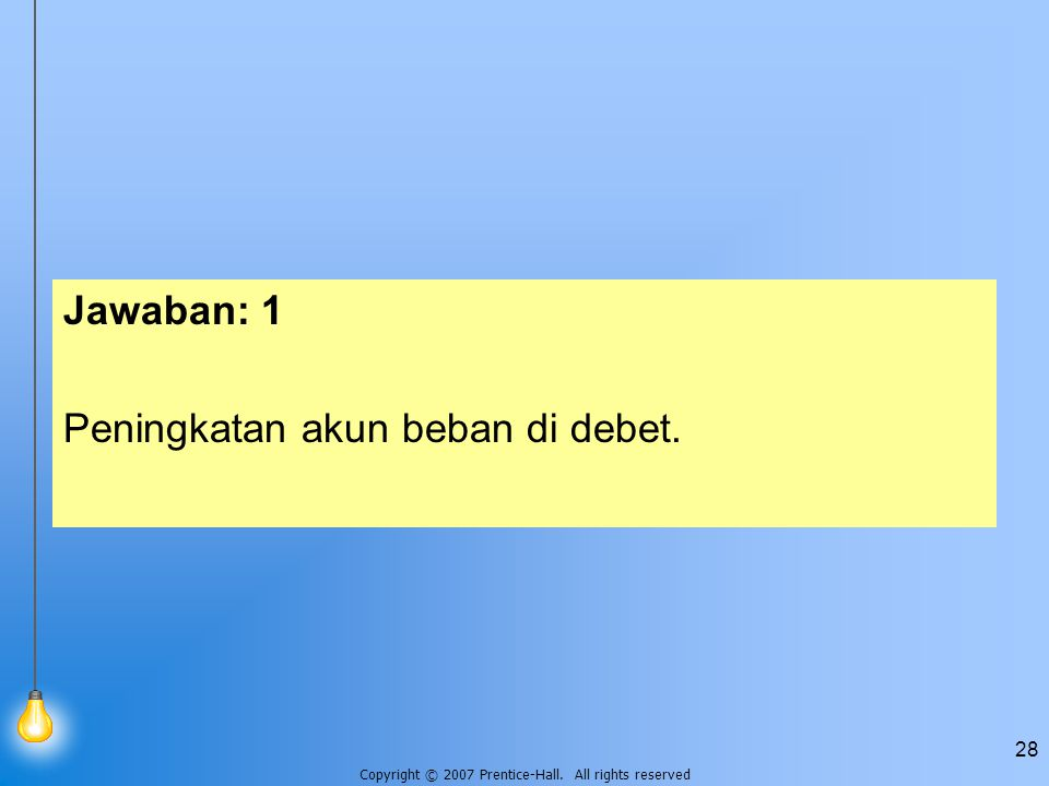 Copyright © 2007 Prentice-Hall. All rights reserved 28 Jawaban: 1 Peningkatan akun beban di debet.
