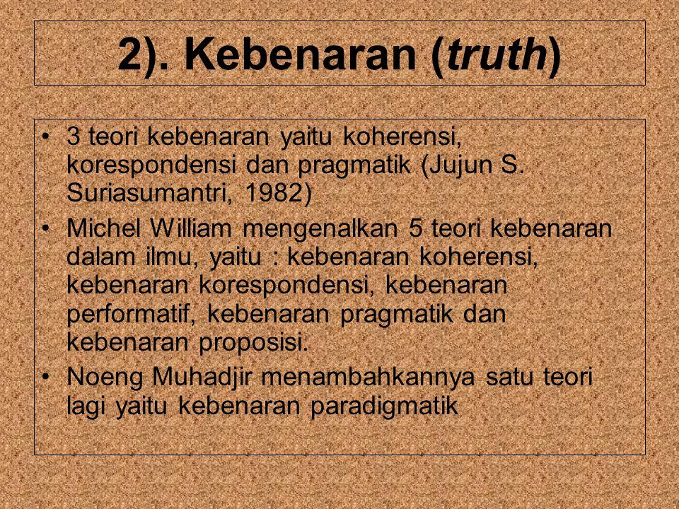 2).Kebenaran (truth) 3 teori kebenaran yaitu koherensi, korespondensi dan pragmatik (Jujun S.