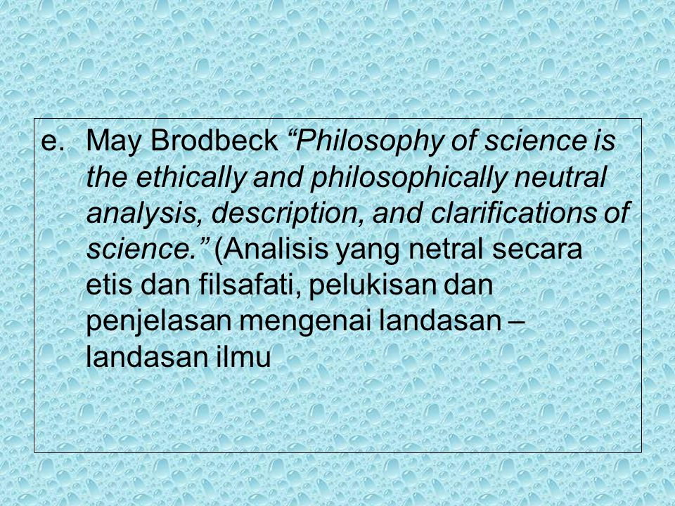 e.May Brodbeck Philosophy of science is the ethically and philosophically neutral analysis, description, and clarifications of science. (Analisis yang netral secara etis dan filsafati, pelukisan dan penjelasan mengenai landasan – landasan ilmu