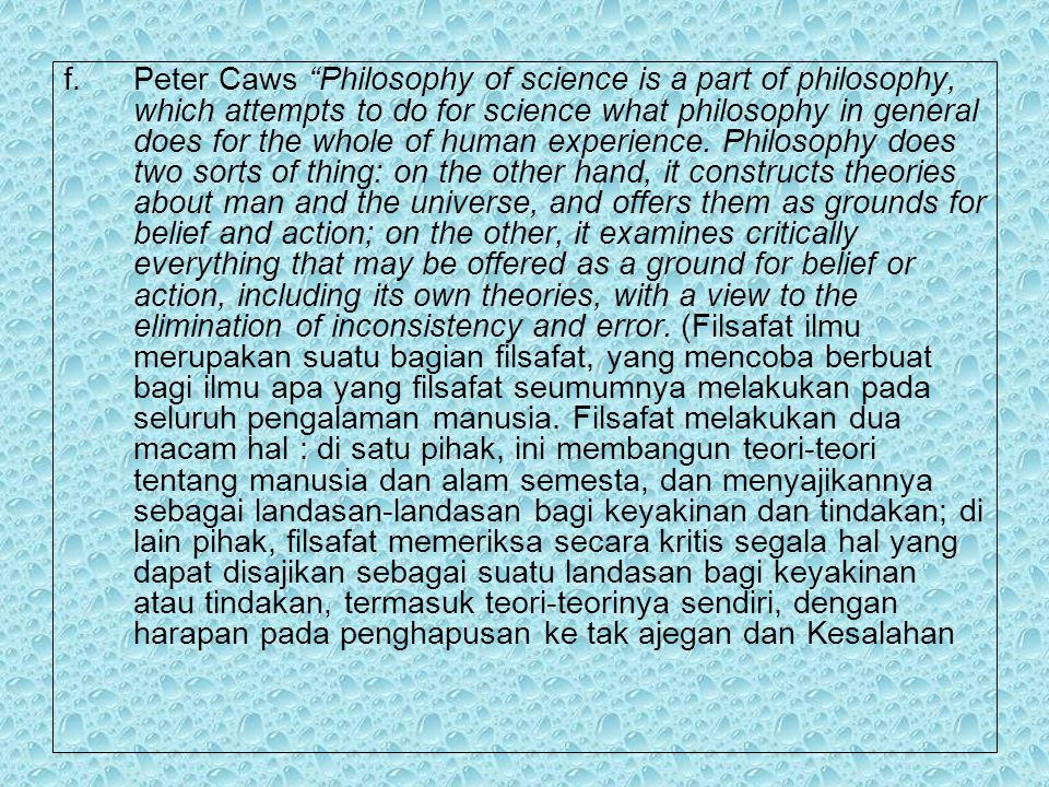 f.Peter Caws Philosophy of science is a part of philosophy, which attempts to do for science what philosophy in general does for the whole of human experience.