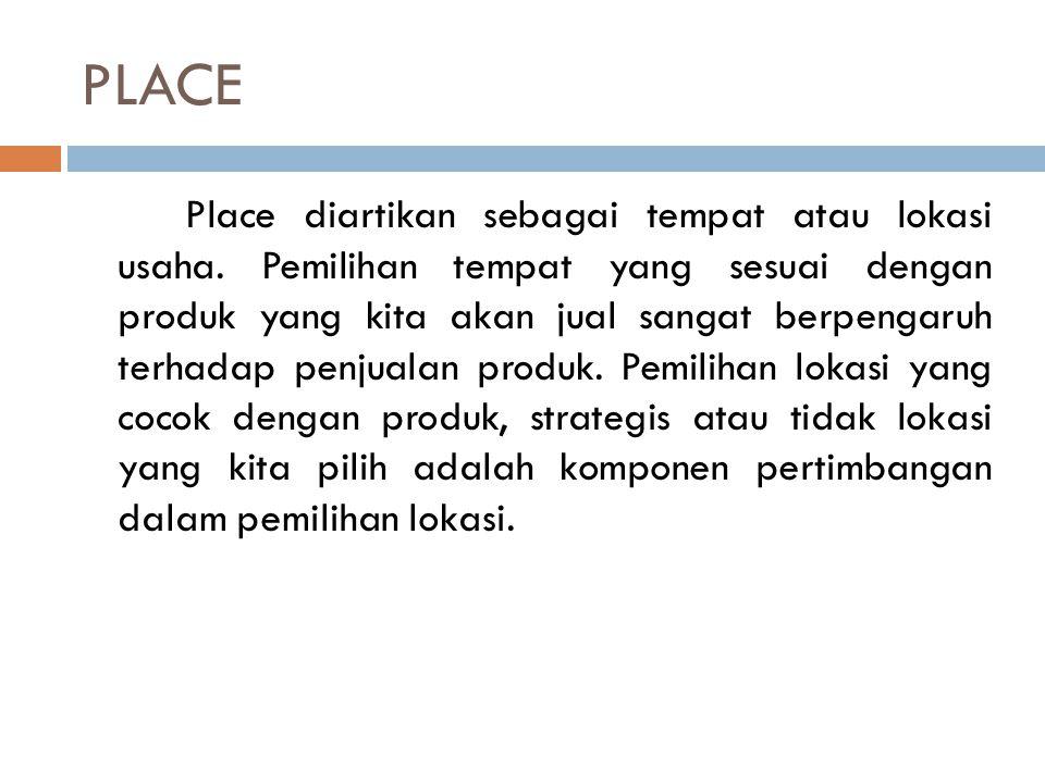 PLACE Place diartikan sebagai tempat atau lokasi usaha. Pemilihan tempat yang sesuai dengan produk yang kita akan jual sangat berpengaruh terhadap pen