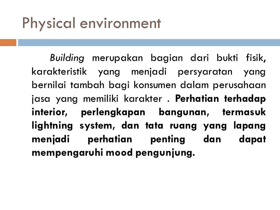 Physical environment Building merupakan bagian dari bukti fisik, karakteristik yang menjadi persyaratan yang bernilai tambah bagi konsumen dalam perus