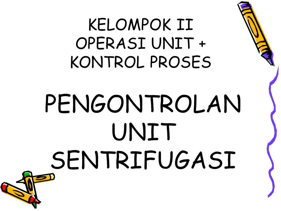 KELOMPOK II OPERASI UNIT + KONTROL PROSES PENGONTROLAN UNIT SENTRIFUGASI