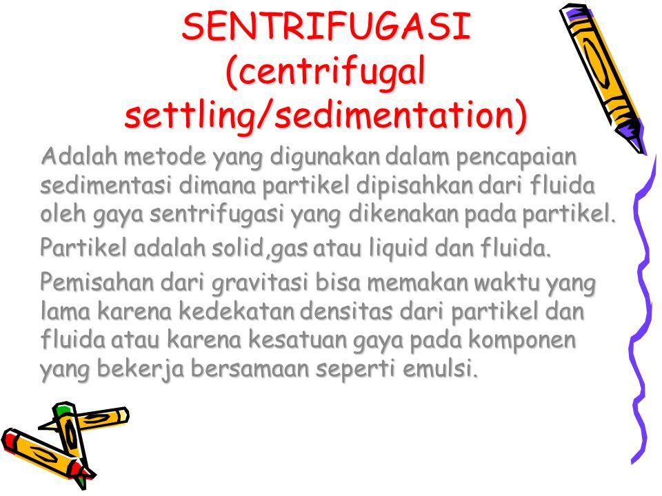 SENTRIFUGASI (centrifugal settling/sedimentation) Adalah metode yang digunakan dalam pencapaian sedimentasi dimana partikel dipisahkan dari fluida ole