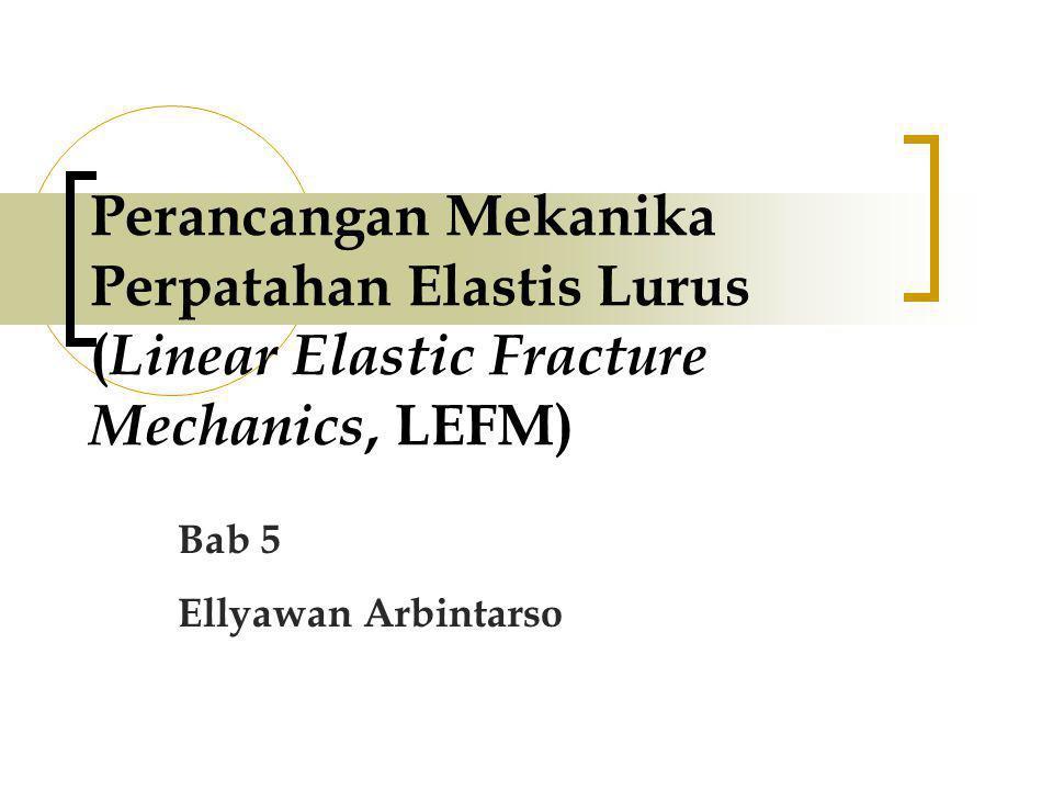 Perancangan Mekanika Perpatahan Elastis Lurus ( Linear Elastic Fracture Mechanics, LEFM) Bab 5 Ellyawan Arbintarso