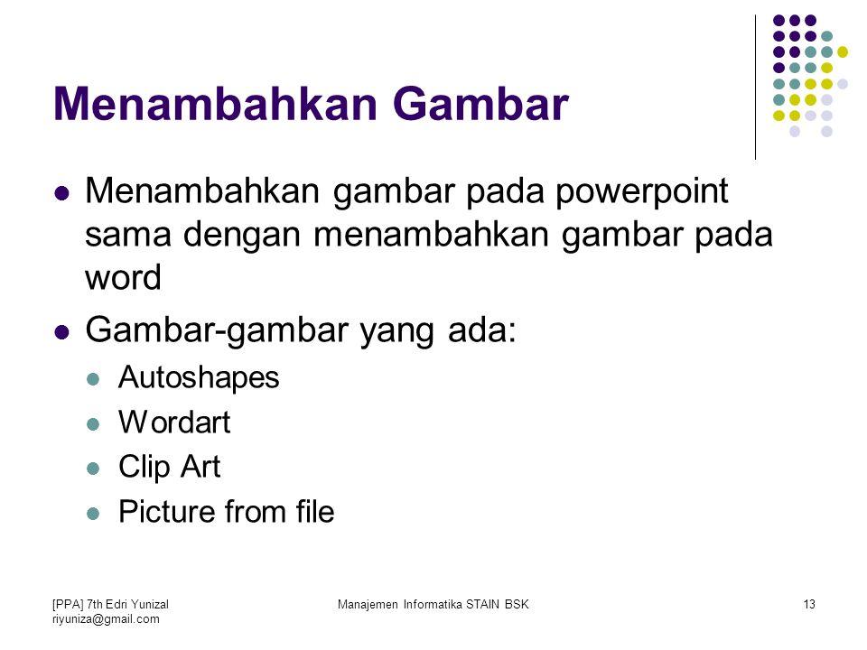 [PPA] 7th Edri Yunizal riyuniza@gmail.com Manajemen Informatika STAIN BSK13 Menambahkan gambar pada powerpoint sama dengan menambahkan gambar pada word Gambar-gambar yang ada: Autoshapes Wordart Clip Art Picture from file Menambahkan Gambar
