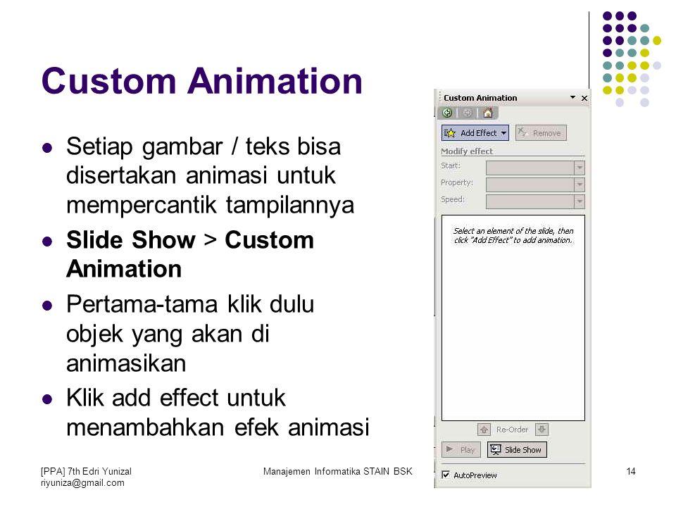 [PPA] 7th Edri Yunizal riyuniza@gmail.com Manajemen Informatika STAIN BSK14 Custom Animation Setiap gambar / teks bisa disertakan animasi untuk mempercantik tampilannya Slide Show > Custom Animation Pertama-tama klik dulu objek yang akan di animasikan Klik add effect untuk menambahkan efek animasi