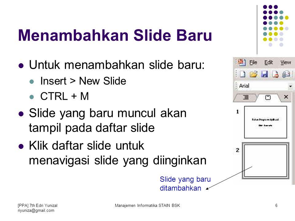 [PPA] 7th Edri Yunizal riyuniza@gmail.com Manajemen Informatika STAIN BSK6 Menambahkan Slide Baru Untuk menambahkan slide baru: Insert > New Slide CTRL + M Slide yang baru muncul akan tampil pada daftar slide Klik daftar slide untuk menavigasi slide yang diinginkan Slide yang baru ditambahkan