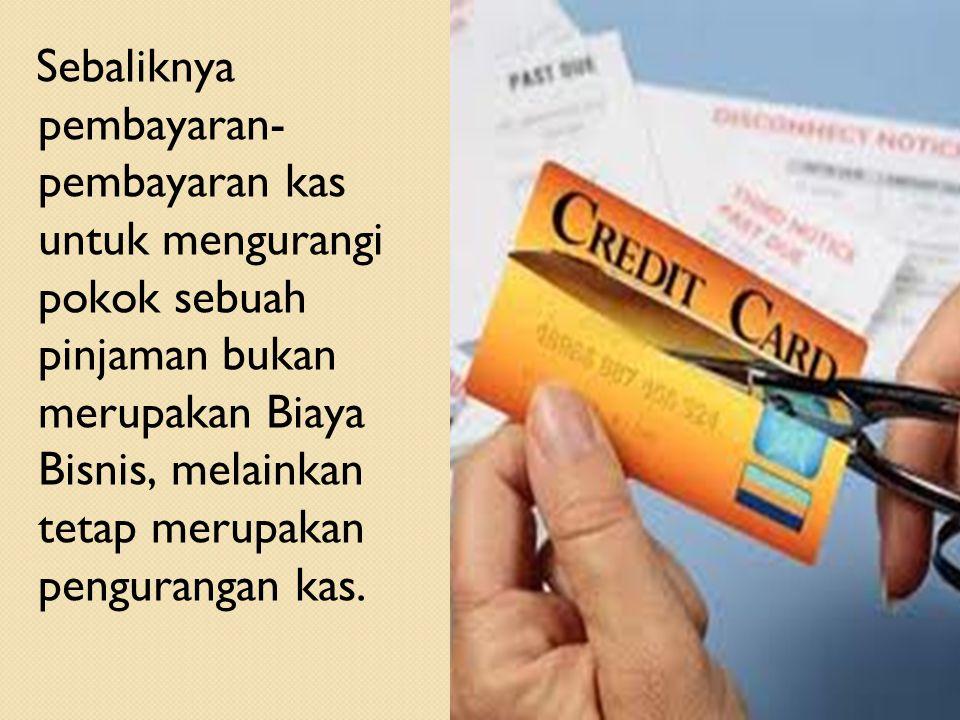 17 Sebaliknya pembayaran- pembayaran kas untuk mengurangi pokok sebuah pinjaman bukan merupakan Biaya Bisnis, melainkan tetap merupakan pengurangan ka