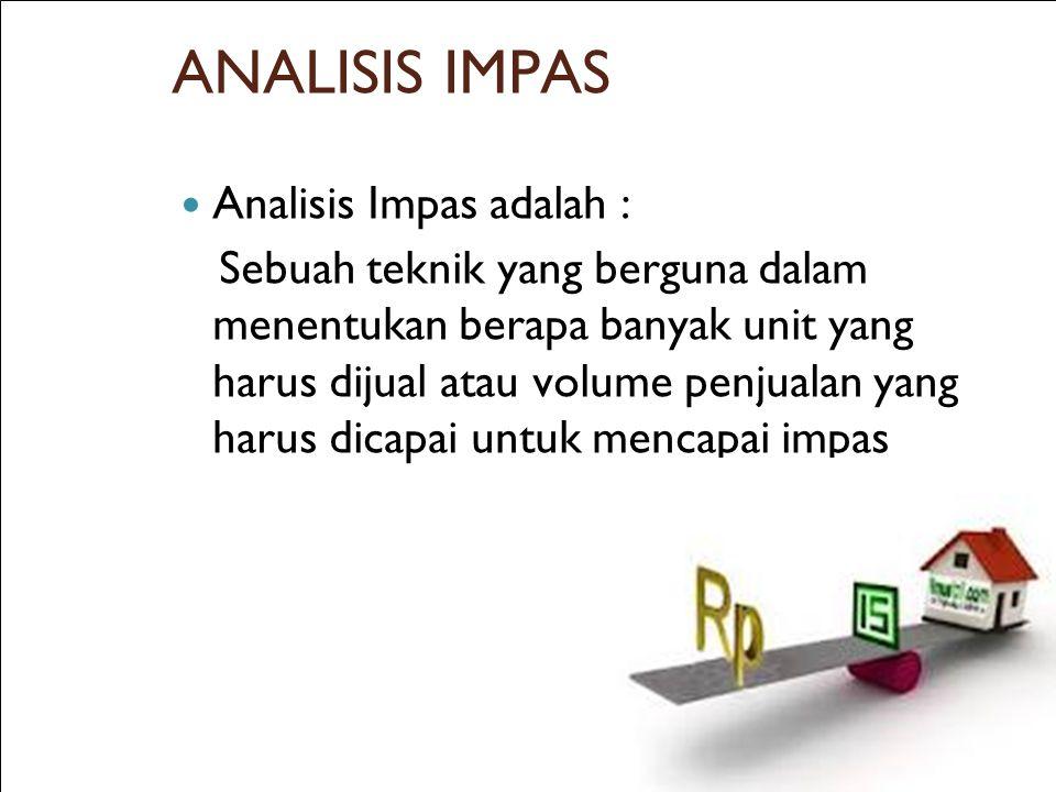 ANALISIS IMPAS Analisis Impas adalah : Sebuah teknik yang berguna dalam menentukan berapa banyak unit yang harus dijual atau volume penjualan yang har