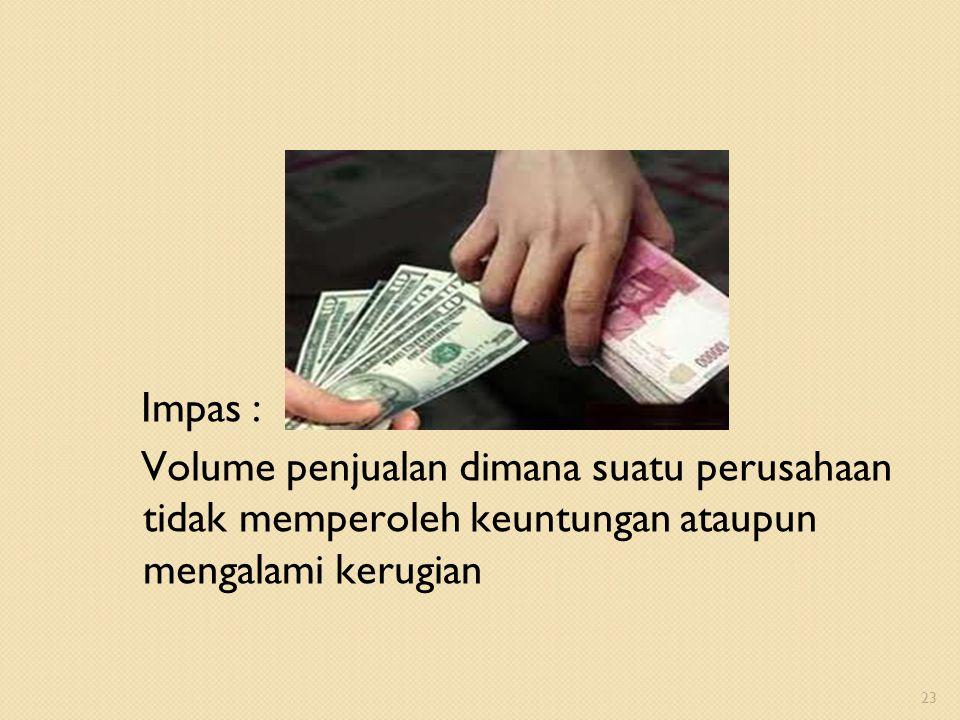 Impas : Volume penjualan dimana suatu perusahaan tidak memperoleh keuntungan ataupun mengalami kerugian 23