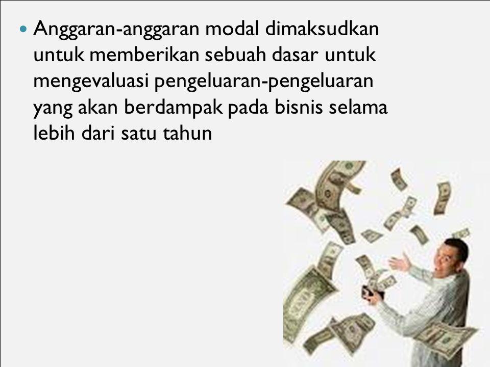 Anggaran-anggaran modal dimaksudkan untuk memberikan sebuah dasar untuk mengevaluasi pengeluaran-pengeluaran yang akan berdampak pada bisnis selama lebih dari satu tahun 6