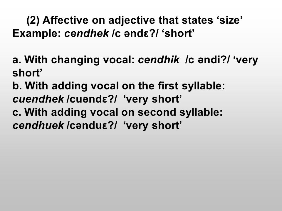(2) Affective on adjective that states 'size' Example: cendhek /c əndε / 'short' a.