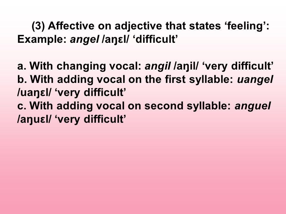 (4) Affective on adjective that states 'mental' Example: kendel /kəndəl/ 'brave' a.