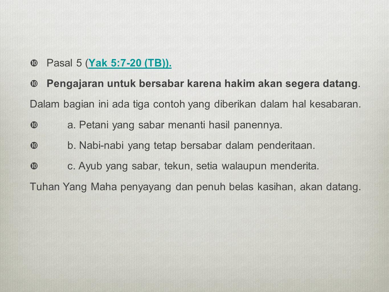  Pasal 5 (Yak 5:7-20 (TB)).Yak 5:7-20 (TB)).  Pengajaran untuk bersabar karena hakim akan segera datang. Dalam bagian ini ada tiga contoh yang diber