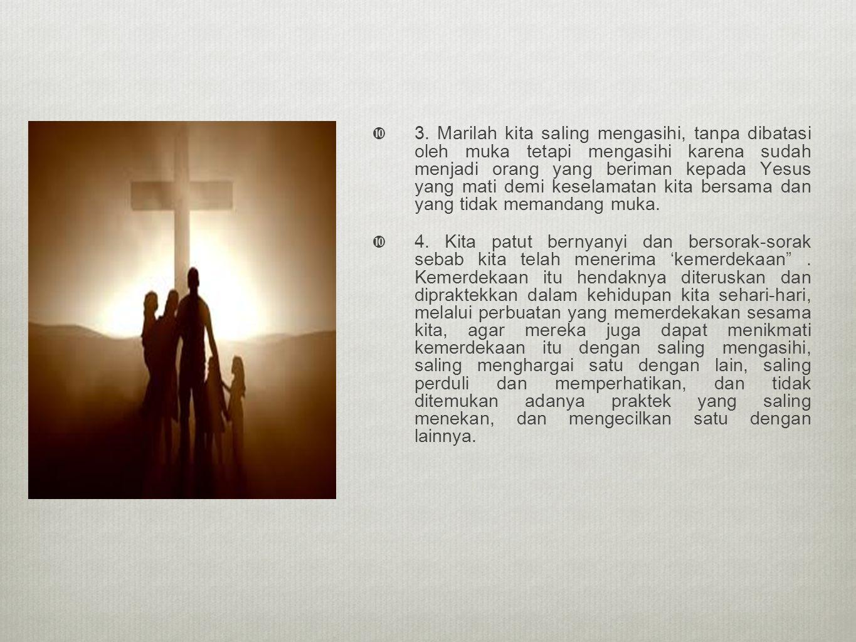  3. Marilah kita saling mengasihi, tanpa dibatasi oleh muka tetapi mengasihi karena sudah menjadi orang yang beriman kepada Yesus yang mati demi kese