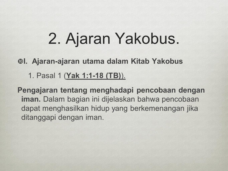 2. Ajaran Yakobus.  I. Ajaran-ajaran utama dalam Kitab Yakobus 1. Pasal 1 (Yak 1:1-18 (TB)). Pengajaran tentang menghadapi pencobaan dengan iman. Dal