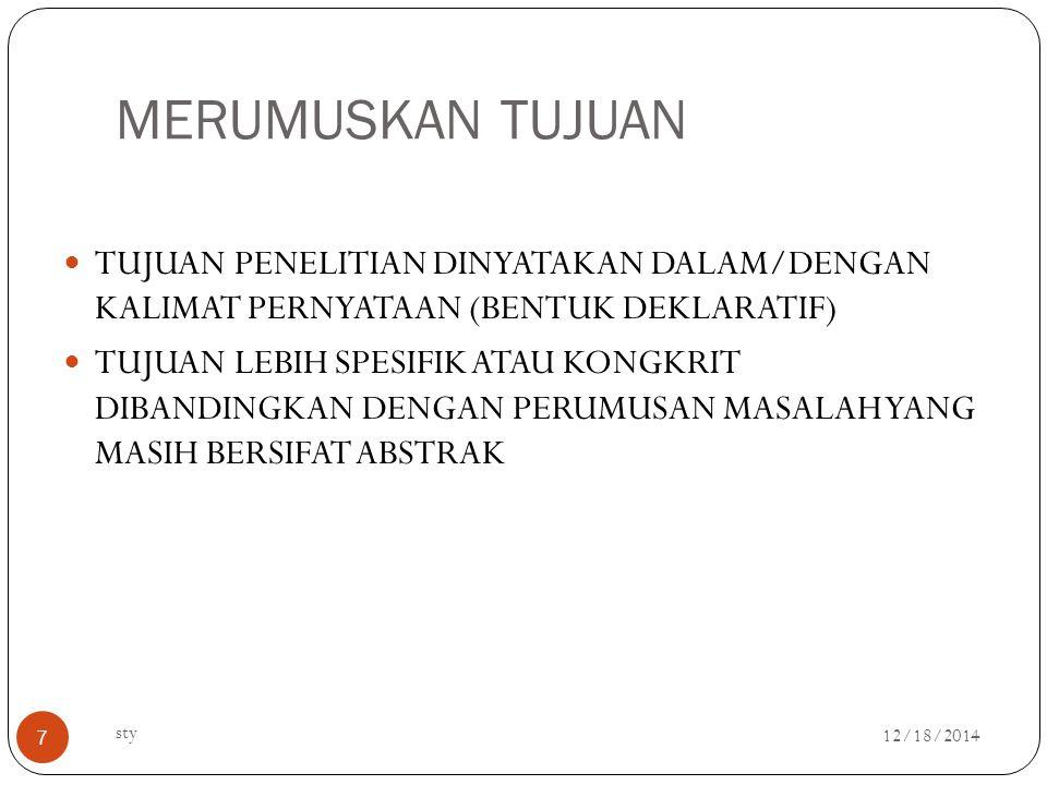 MERUMUSKAN TUJUAN 12/18/2014 sty 7 TUJUAN PENELITIAN DINYATAKAN DALAM/DENGAN KALIMAT PERNYATAAN (BENTUK DEKLARATIF) TUJUAN LEBIH SPESIFIK ATAU KONGKRIT DIBANDINGKAN DENGAN PERUMUSAN MASALAH YANG MASIH BERSIFAT ABSTRAK