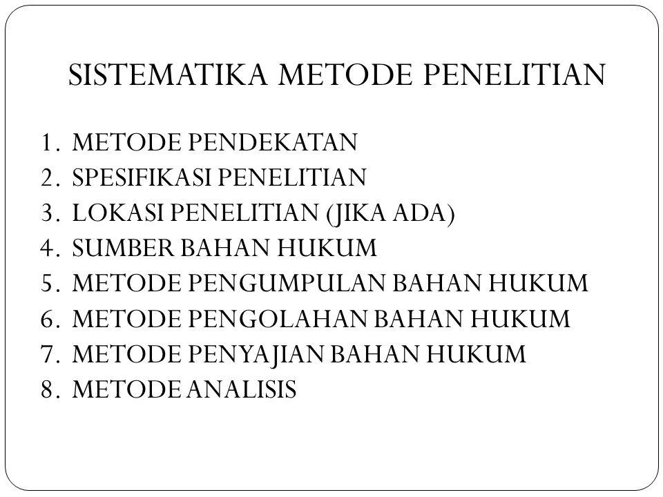 SISTEMATIKA METODE PENELITIAN 1. METODE PENDEKATAN 2. SPESIFIKASI PENELITIAN 3. LOKASI PENELITIAN (JIKA ADA) 4. SUMBER BAHAN HUKUM 5. METODE PENGUMPUL