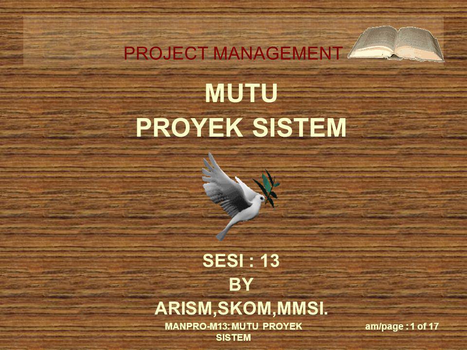 PROJECT MANAGEMENT MANPRO-M13: MUTU PROYEK SISTEM am/page : 1 of 17 MUTU PROYEK SISTEM SESI : 13 BY ARISM,SKOM,MMSI.