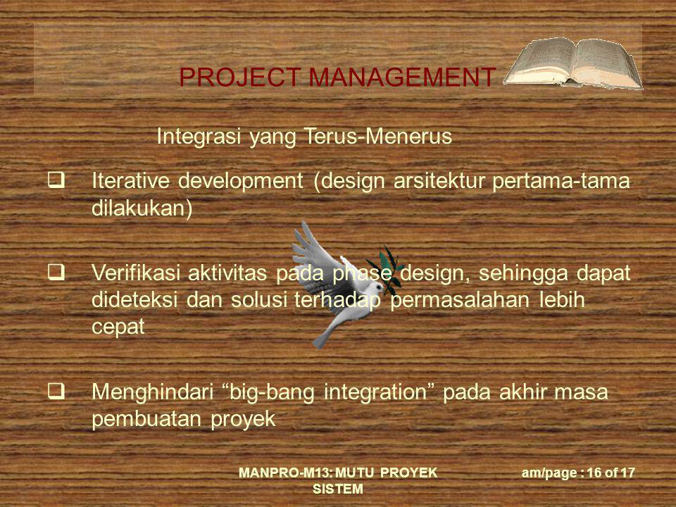 PROJECT MANAGEMENT MANPRO-M13: MUTU PROYEK SISTEM am/page : 16 of 17 Integrasi yang Terus-Menerus  Iterative development (design arsitektur pertama-t
