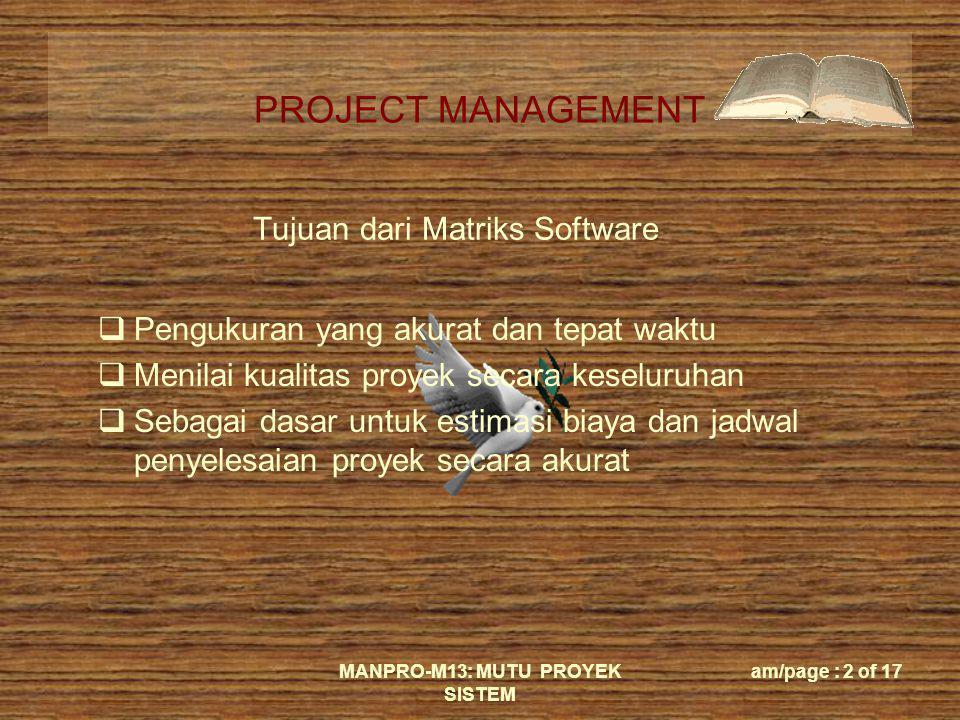 PROJECT MANAGEMENT MANPRO-M13: MUTU PROYEK SISTEM am/page : 2 of 17 Tujuan dari Matriks Software  Pengukuran yang akurat dan tepat waktu  Menilai ku