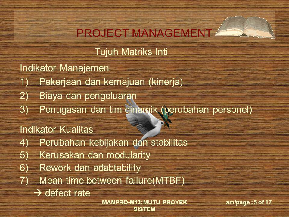 PROJECT MANAGEMENT MANPRO-M13: MUTU PROYEK SISTEM am/page : 5 of 17 Tujuh Matriks Inti Indikator Manajemen 1)Pekerjaan dan kemajuan (kinerja) 2)Biaya