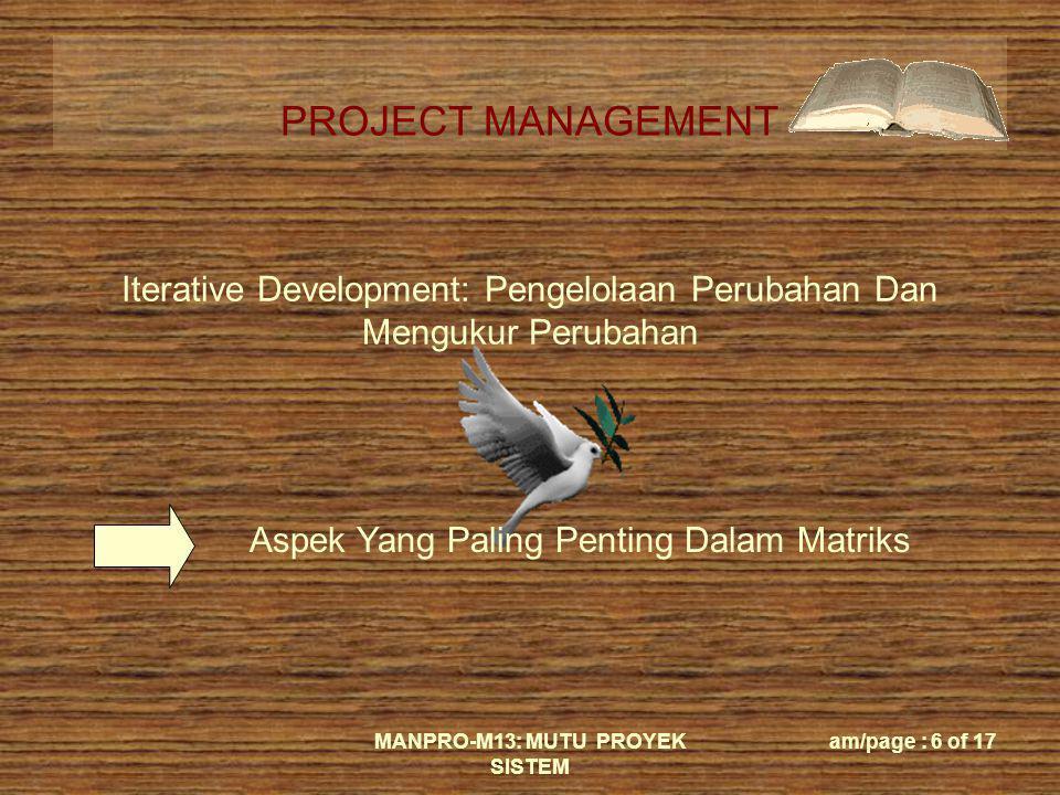 PROJECT MANAGEMENT MANPRO-M13: MUTU PROYEK SISTEM am/page : 6 of 17 Iterative Development: Pengelolaan Perubahan Dan Mengukur Perubahan Aspek Yang Pal