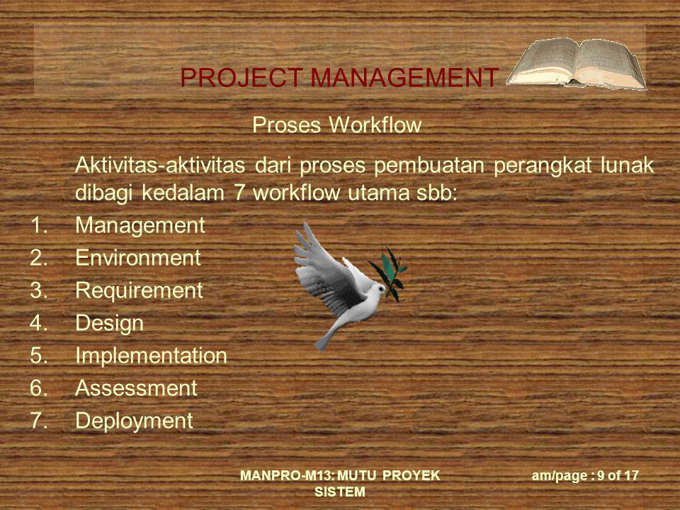 PROJECT MANAGEMENT MANPRO-M13: MUTU PROYEK SISTEM am/page : 9 of 17 Proses Workflow Aktivitas-aktivitas dari proses pembuatan perangkat lunak dibagi k