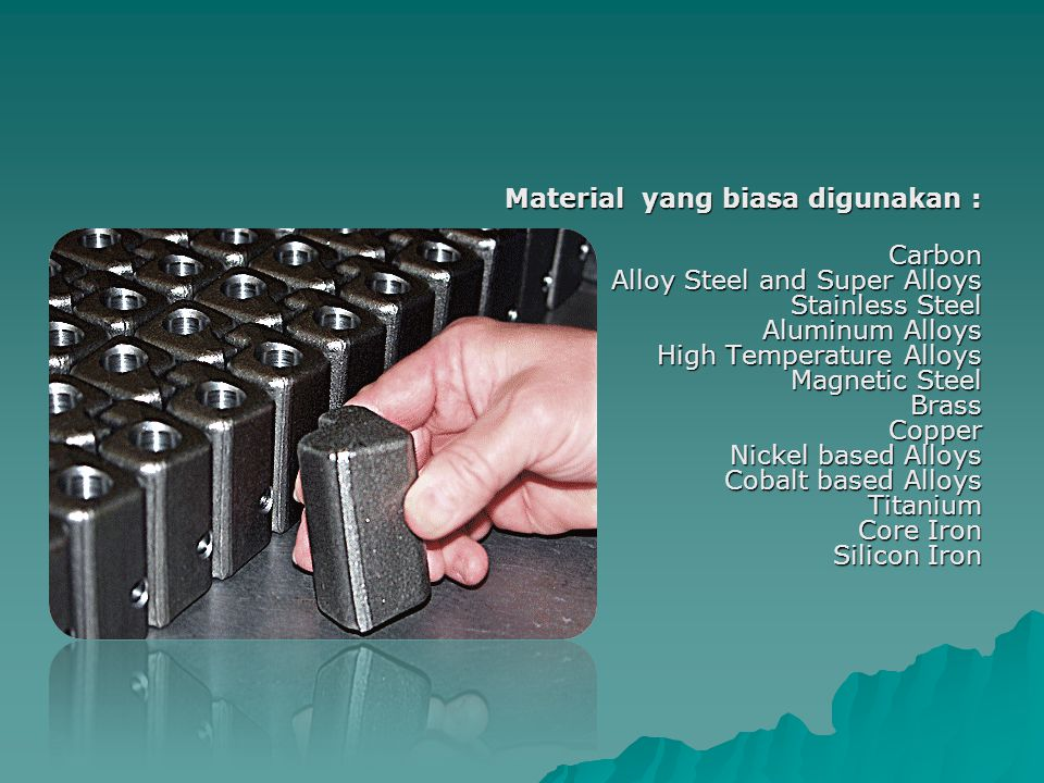 Material yang biasa digunakan : Carbon Alloy Steel and Super Alloys Stainless Steel Aluminum Alloys High Temperature Alloys Magnetic Steel Brass Coppe