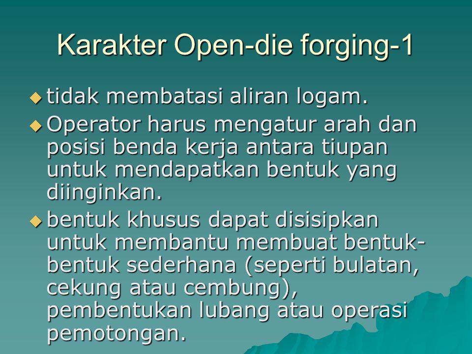 Karakter Open-die forging-1  tidak membatasi aliran logam.  Operator harus mengatur arah dan posisi benda kerja antara tiupan untuk mendapatkan bent