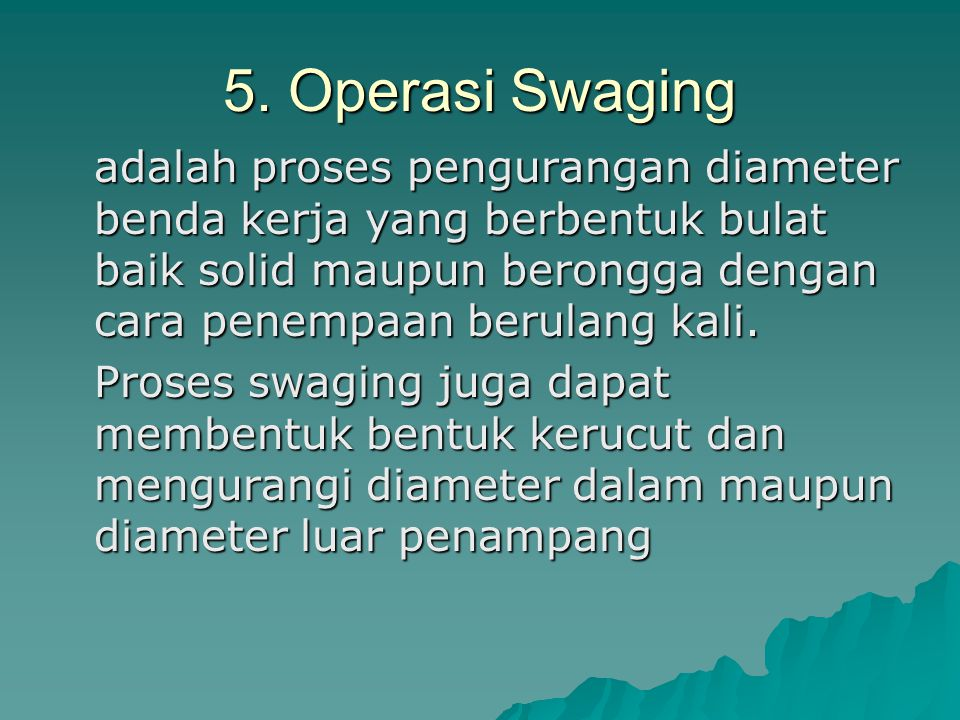 5. Operasi Swaging adalah proses pengurangan diameter benda kerja yang berbentuk bulat baik solid maupun berongga dengan cara penempaan berulang kali.
